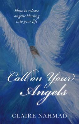 Call on Your Angels: How to Release Angelic Blessings into Your Life  by  Claire Nahmad