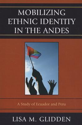Mobilizing Ethnic Identities in the Andes: A Study of Ecuador and Peru  by  Lisa M. Glidden