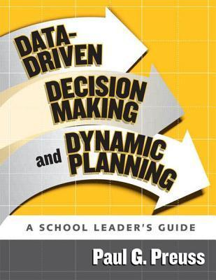 Data-Driven Decision Making and Dynamic Planning: A School Leaders Guide  by  Paul G. Preuss