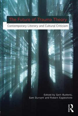 The Future of Trauma Theory: Contemporary Literary and Cultural Criticism  by  Gert Buelens