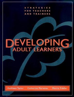 Developing Adult Learners: Strategies for Teachers and Trainers Kathleen   Taylor