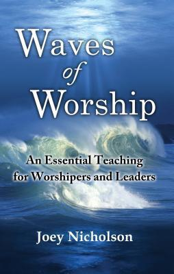 Waves of Worship: An Essential Teaching for Worshipers and Leaders Joey Nicholson