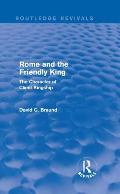 Rome and the Firendly King (Routledge Revivals): The Character of Client Kingship  by  David Braund