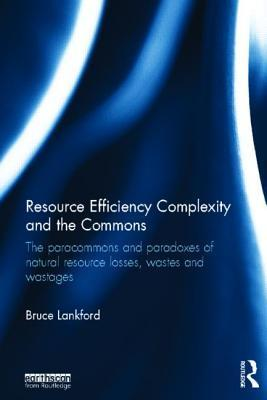 Resource Efficiency Complexity and the Commons: The Paracommons and Paradoxes of Natural Resource Losses, Wastes and Wastages  by  Bruce Lankford