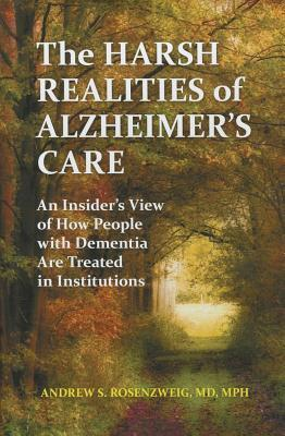 Harsh Realities of Alzheimers Care: An Insiders View of How People with Dementia Are Treated in Institutions Andrew Seth Rosenzweig