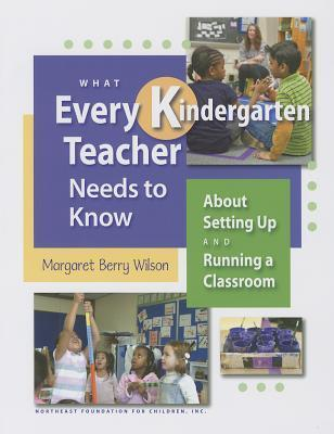 What Every Kindergarten Teacher Needs to Know: About Setting Up and Running a Classroom  by  Margaret Berry Wilson
