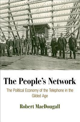 The Peoples Network: The Political Economy of the Telephone in the Gilded Age Robert Macdougall