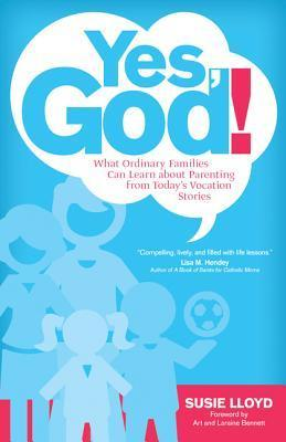 Yes, God!: What Ordinary Families Can Learn about Parenting from Todays Vocation Stories  by  Susie Lloyd
