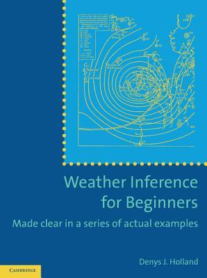 Weather Inference for Beginners: Made Clear in a Series of Actual Examples  by  Denys J Holland