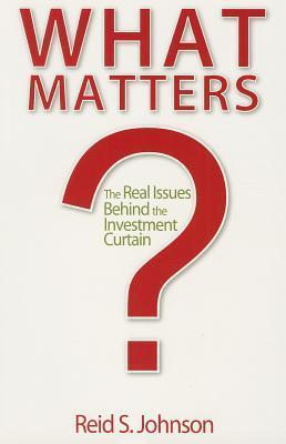 What Matters?: The Real Issues Behind the Investment Curtain Reid S. Johnson