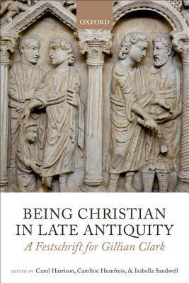Being Christian in Late Antiquity: A Festschrift for Gillian Clark  by  Carol Harrison