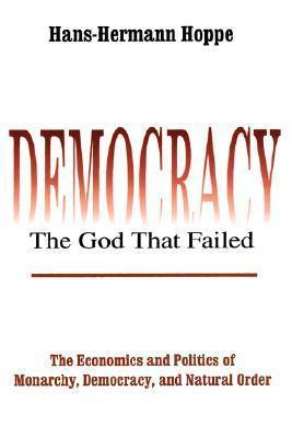 Democracy--The God That Failed: The Economics and Politics of Monarchy, Democracy, and Natural Order  by  Hans-Hermann Hoppe