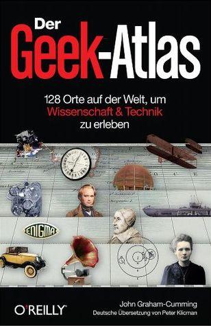 Der Geek-Atlas: 128 Orte auf der Welt, um Wissenschaft & Technik zu erleben  by  John Graham-Cumming