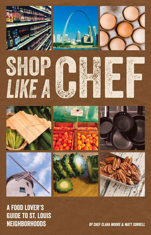 Shop Like a Chef: A Food Lovers Guide to St. Louis Neighborhoods  by  Clara Moore