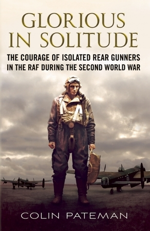 Glorious in Solitude: The Courage of Isolated Rear Gunners in the RAF During the Second World War  by  Colin A. Pateman