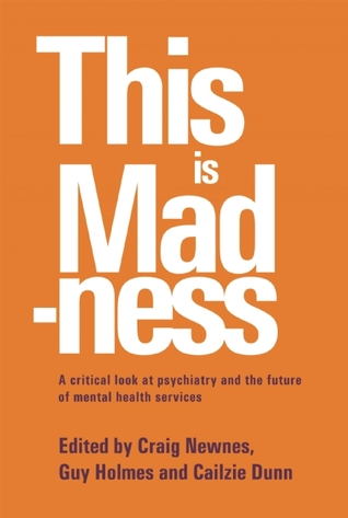 This is Madness: A Critical Look at Psychiatry and the Future of Mental Health Services  by  Craig Newnes