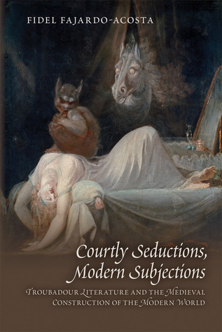 Courtly Seductions, Modern Subjections: Troubadour Literature And The Medieval Construction Of The Modern World Fidel Fajardo-Acosta