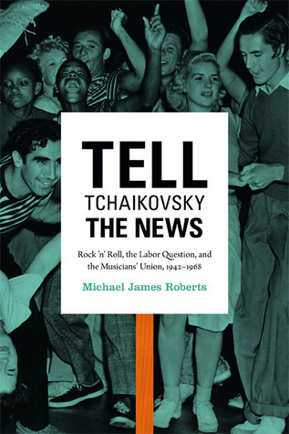 Tell Tchaikovsky the News: Rock n Roll, the Labor Question, and the Musicians Union, 1942-1968 Michael James Roberts