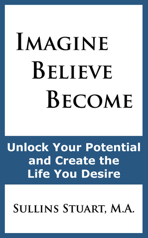 Imagine Believe Become: Unlock Your Potential and Create the Life You Desire  by  Sullins Stuart