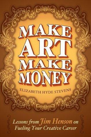 Make Art Make Money: Lessons from Jim Henson on Fueling Your Creative Career  by  Elizabeth Hyde Stevens