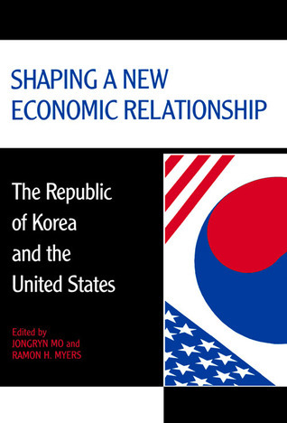 Shaping a New Economic Relationship: The Republic of Korea and the United States Jongryn Mo