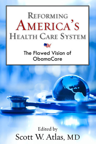 Reforming Americas Health Care System: The Flawed Vision of ObamaCare  by  Scott W. Atlas