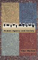 Initiative: Human Agency and Society  by  Tibor R. Machan