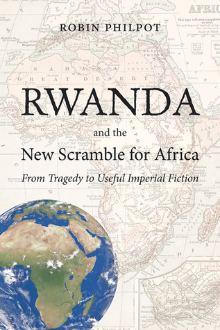 Rwanda and the New Scramble for Africa: From Tragedy to Useful Imperial Fiction Robin Philpot
