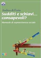 Sudditi e schiavi... consapevoli? Manuale di sopravvivenza sociale Andrea di Furia