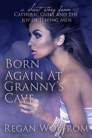 Born Again at Grannys Cave  by  Regan Wolfrom