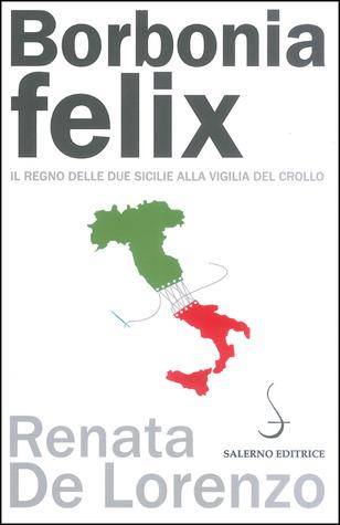 Borbonia felix: Il Regno delle Due Sicilie alla vigilia del crollo  by  Renata De Lorenzo