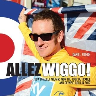 Allez Wiggo!: How Bradley Wiggins won the Tour de France and Olympic gold in 2012  by  Daniel Friebe