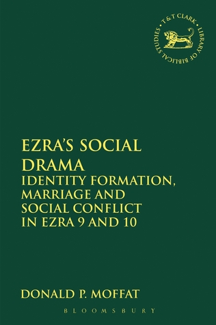 Ezras Social Drama: Identity Formation, Marriage and Social Conflict in Ezra 9 and 10 Donald P. Moffat