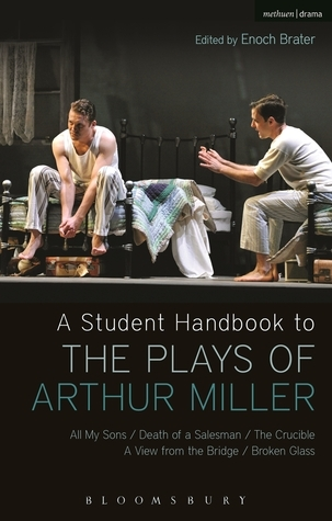 A Student Handbook to the Plays of Arthur Miller: All My Sons, Death of a Salesman, The Crucible, A View from the Bridge, Broken Glass Enoch Brater