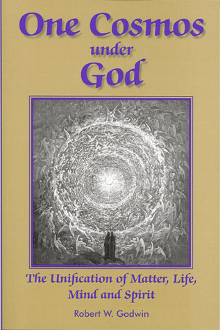 One Cosmos under God: The Unification of Matter, Life, Mind and Spirit  by  Robert W. Godwin