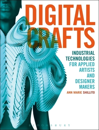 Digital Crafts: Industrial Technologies for Applied Artists and Designer Makers Ann Marie Shillito