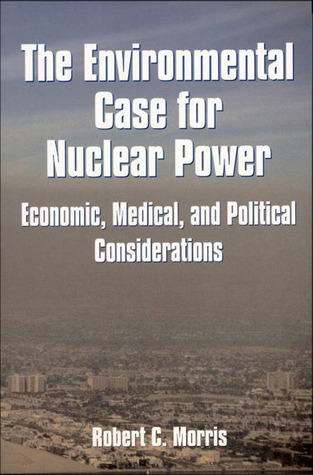 Environmental Case for Nuclear Power: Economic, Medical, and Political Considerations Robert C. Morris