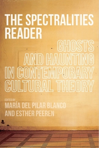 The Spectralities Reader: Ghosts and Haunting in Contemporary Cultural Theory Maria del Pilar Blanco