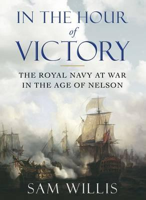 In the Hour of Victory: The Royal Navy at War in the Age of Nelson  by  Sam Willis