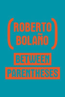 Between Parentheses: Essays, Articles And Speeches, 1998-2003  by  Roberto Bolaño