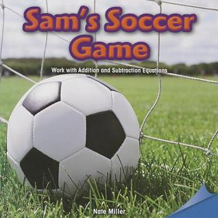 Sams Soccer Game: Work with Addition and Subtraction Equations Nate Miller
