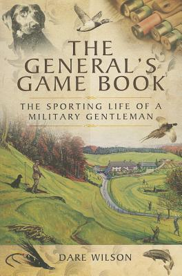 The Generals Game Book: The Sporting Life of a Military Gentleman Dare Wilson