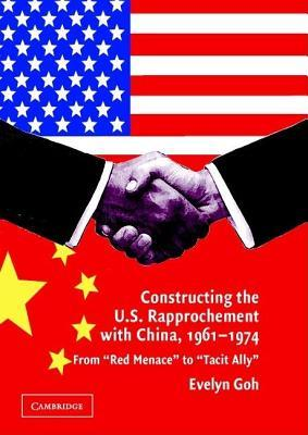 Constructing the U.S. Rapprochement with China, 1961 1974: From Red Menace to Tacit Ally  by  Evelyn Goh