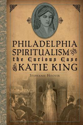 Philadelphia Spiritualism and the Curious Case of Katie King Stephanie Hoover