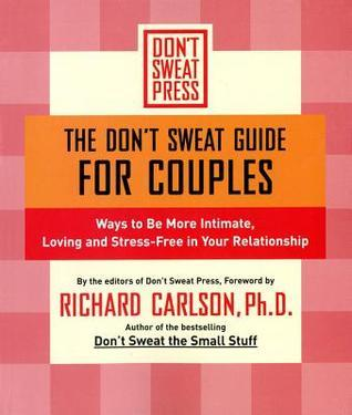 The Dont Sweat Guide for Couples: Ways to Be More Intimate, Loving and Stress-Free in Your Relationship  by  Richard Carlson