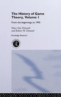 The History of Game Theory, Volume 1: From the Beginnings to 1945 Mary Ann Dimand