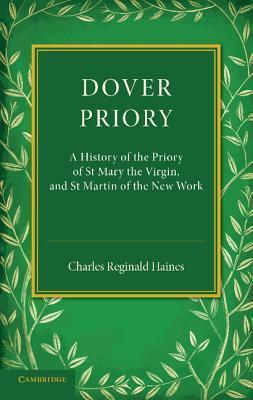 Dover Priory: A History of the Priory of St Mary the Virgin, and St Martin of the New Work Charles Reginald Haines