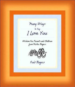 Many Ways to Say I Love You: Wisdom for Parents and Children from Mister Rogers  by  Fred Rogers