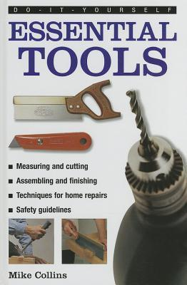 Do-It-Yourself: Essential Tools: A Practical Guide to Tools: How to Choose and Use Them, Shown in 220 Photographs Mike Collins