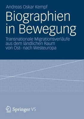 Biographien in Bewegung: Transnationale Migrationsverlaufe Aus Dem Landlichen Raum Von Ost- Nach Westeuropa Andreas Oskar Kempf